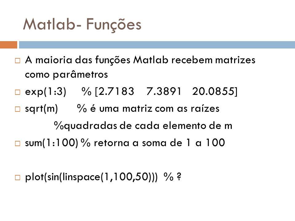 Matlab- Funções A maioria das funções Matlab recebem matrizes como parâmetros. exp(1:3) % [2.7183 7.3891 20.0855]